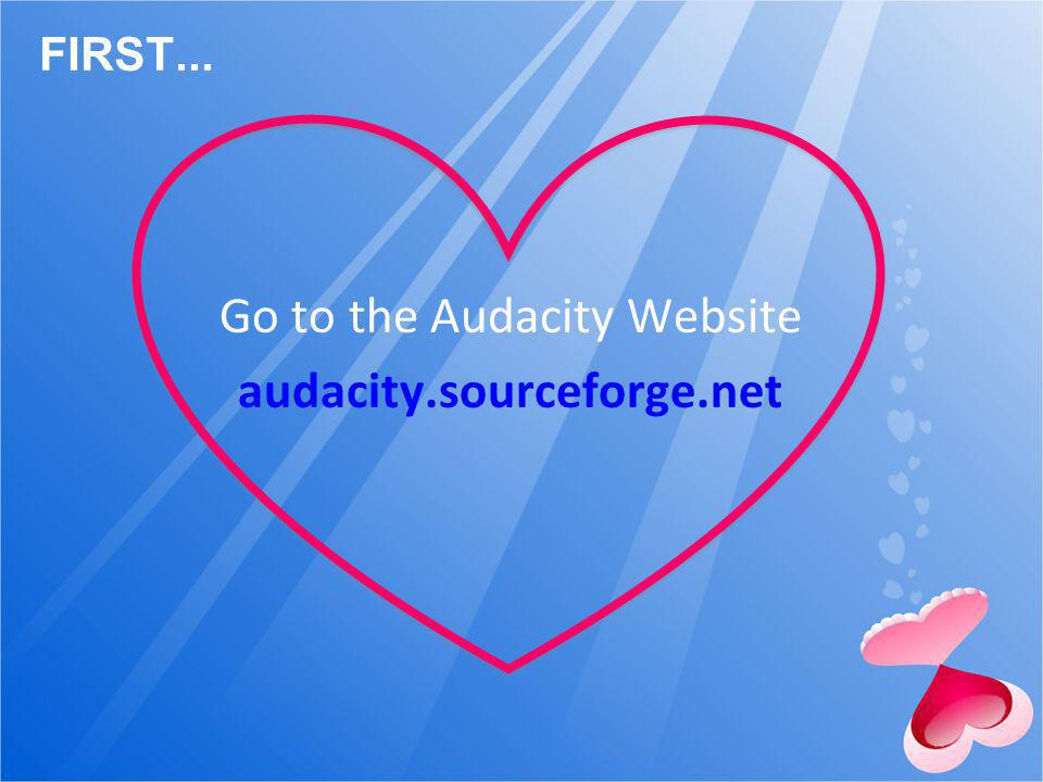 FIRST... Go to the Audacity Website audacity.sourceforge.net