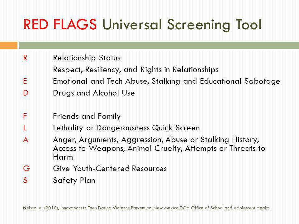 RED FLAGS Universal Screening Tool RRelationship Status Respect, Resiliency, and Rights in Relationships EEmotional and Tech Abuse, Stalking and Educational Sabotage DDrugs and Alcohol Use FFriends and Family LLethality or Dangerousness Quick Screen AAnger, Arguments, Aggression, Abuse or Stalking History, Access to Weapons, Animal Cruelty, Attempts or Threats to Harm GGive Youth-Centered Resources SSafety Plan Nelson, A.