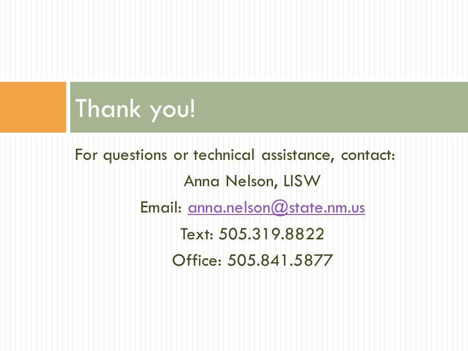 For questions or technical assistance, contact: Anna Nelson, LISW Email: anna.nelson@state.nm.usanna.nelson@state.nm.us Text: 505.319.8822 Office: 505.841.5877 Thank you!