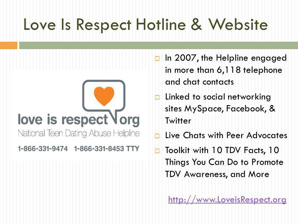 Love Is Respect Hotline & Website In 2007, the Helpline engaged in more than 6,118 telephone and chat contacts Linked to social networking sites MySpace, Facebook, & Twitter Live Chats with Peer Advocates Toolkit with 10 TDV Facts, 10 Things You Can Do to Promote TDV Awareness, and More http://www.LoveisRespect.org