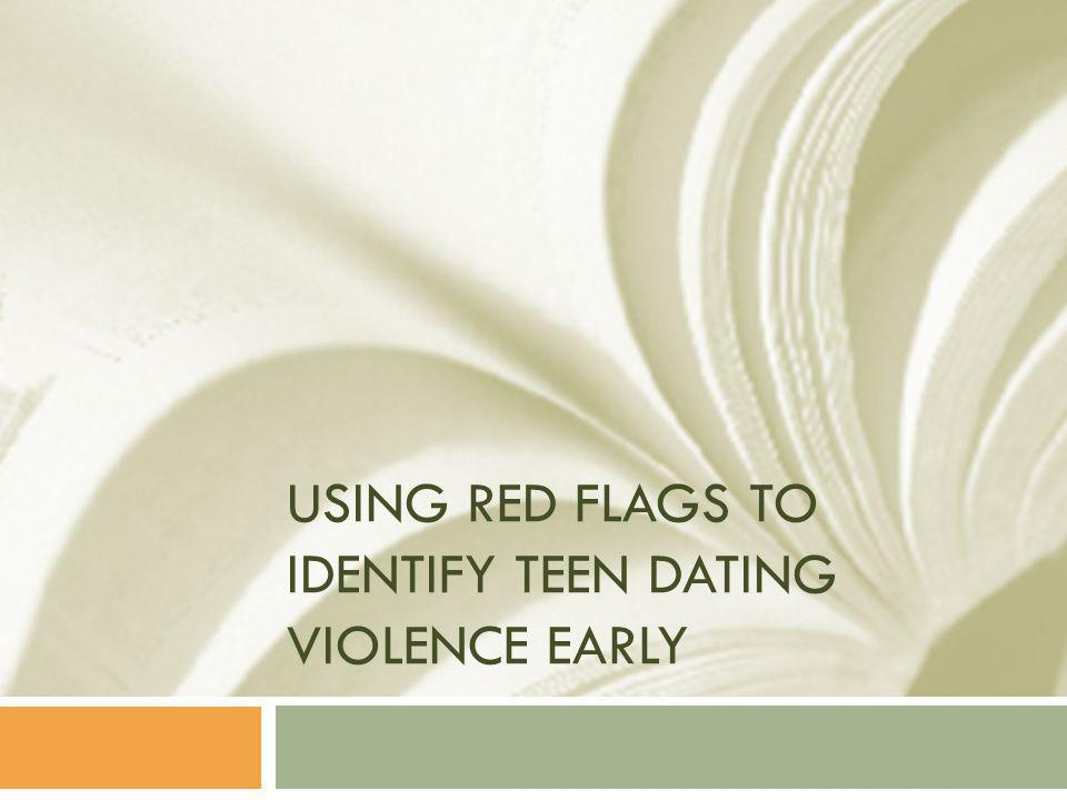 USING RED FLAGS TO IDENTIFY TEEN DATING VIOLENCE EARLY