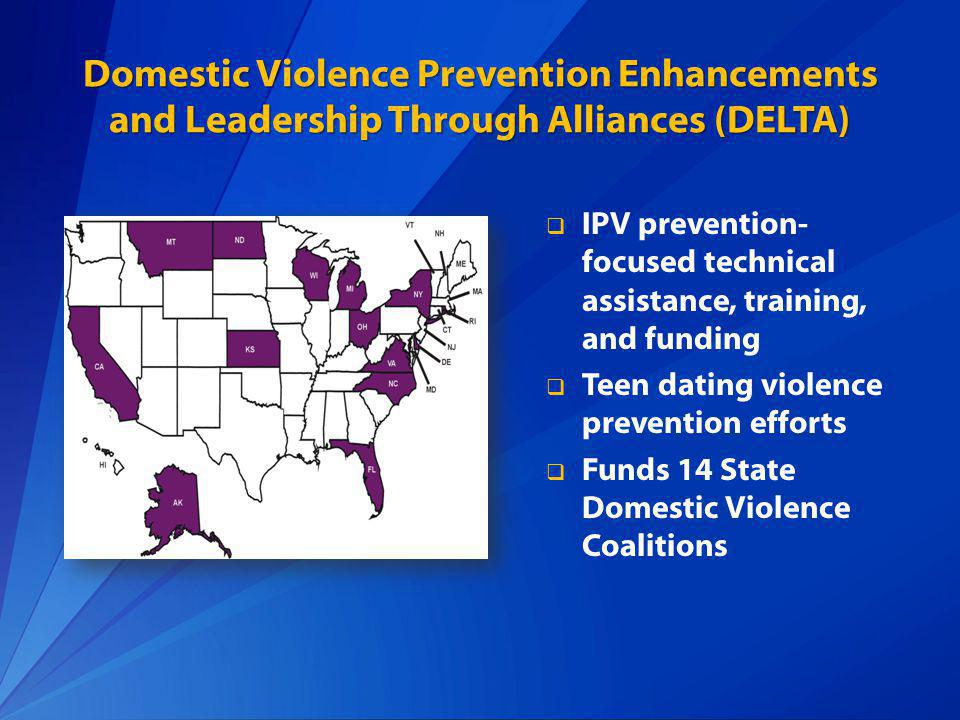 Domestic Violence Prevention Enhancements and Leadership Through Alliances (DELTA) IPV prevention- focused technical assistance, training, and funding Teen dating violence prevention efforts Funds 14 State Domestic Violence Coalitions