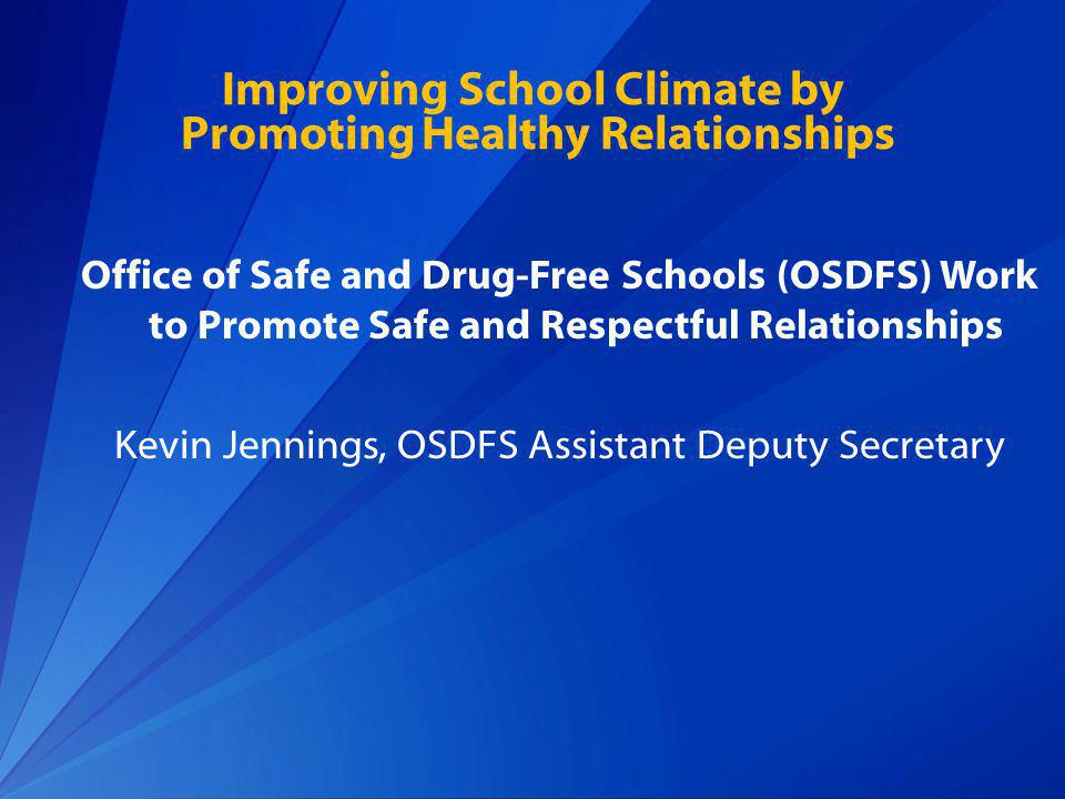 Improving School Climate by Promoting Healthy Relationships Office of Safe and Drug-Free Schools (OSDFS) Work to Promote Safe and Respectful Relationships Kevin Jennings, OSDFS Assistant Deputy Secretary