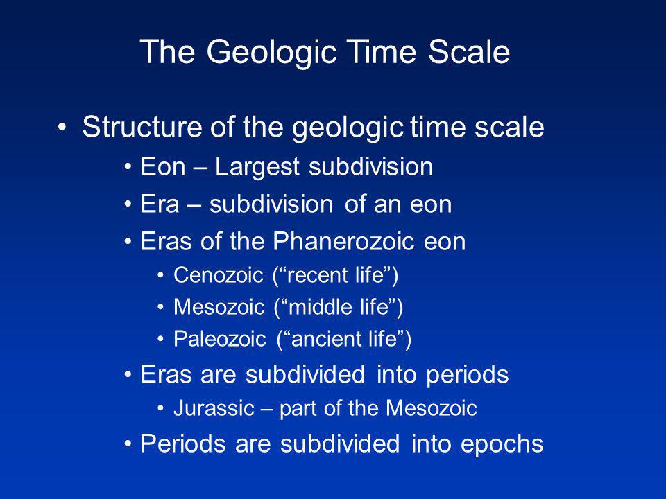 Structure of the geologic time scale Eon – Largest subdivision Era – subdivision of an eon Eras of the Phanerozoic eon Cenozoic (recent life) Mesozoic (middle life) Paleozoic (ancient life) Eras are subdivided into periods Jurassic – part of the Mesozoic Periods are subdivided into epochs The Geologic Time Scale