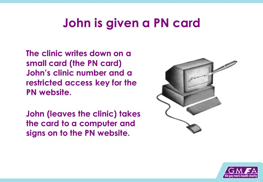 John is given a PN card The clinic writes down on a small card (the PN card) Johns clinic number and a restricted access key for the PN website.