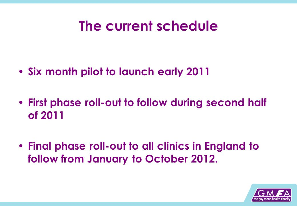 The current schedule Six month pilot to launch early 2011 First phase roll-out to follow during second half of 2011 Final phase roll-out to all clinics in England to follow from January to October 2012.
