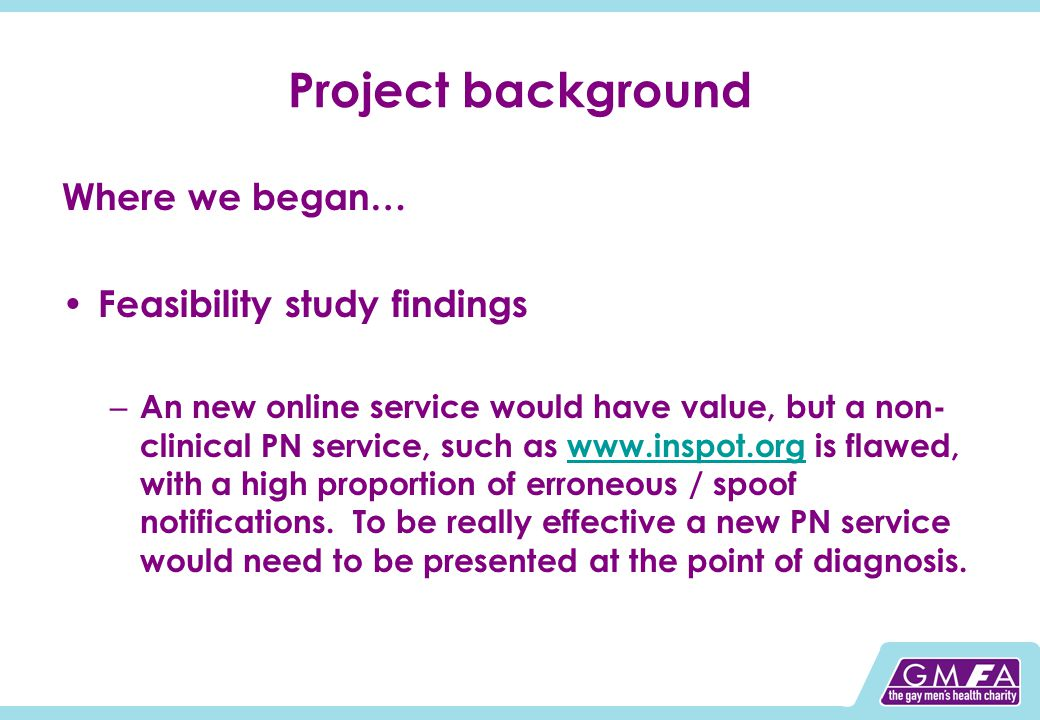 Project background Where we began… Feasibility study findings – An new online service would have value, but a non- clinical PN service, such as www.inspot.org is flawed, with a high proportion of erroneous / spoof notifications.