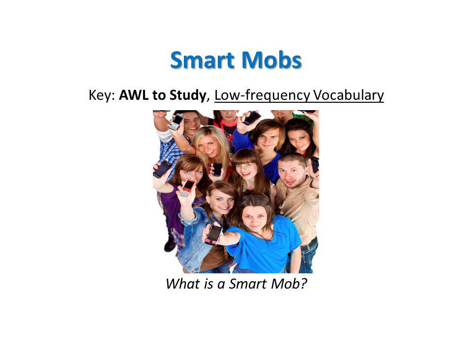 Smart Mobs Key: AWL to Study, Low-frequency Vocabulary What is a Smart Mob