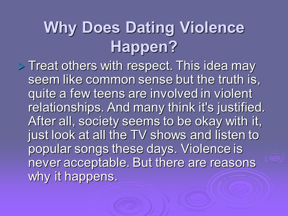 Why Does Dating Violence Happen. Treat others with respect.