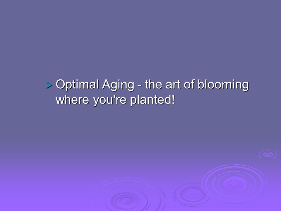 Optimal Aging - the art of blooming where you re planted.