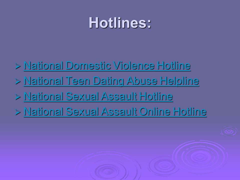 Hotlines: National Domestic Violence Hotline National Domestic Violence Hotline National Domestic Violence Hotline National Domestic Violence Hotline National Teen Dating Abuse Helpline National Teen Dating Abuse Helpline National Teen Dating Abuse Helpline National Teen Dating Abuse Helpline National Sexual Assault Hotline National Sexual Assault Hotline National Sexual Assault Hotline National Sexual Assault Hotline National Sexual Assault Online Hotline National Sexual Assault Online Hotline National Sexual Assault Online Hotline National Sexual Assault Online Hotline