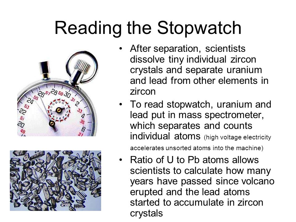 Reading the Stopwatch After separation, scientists dissolve tiny individual zircon crystals and separate uranium and lead from other elements in zircon To read stopwatch, uranium and lead put in mass spectrometer, which separates and counts individual atoms (high voltage electricity accelerates unsorted atoms into the machine) Ratio of U to Pb atoms allows scientists to calculate how many years have passed since volcano erupted and the lead atoms started to accumulate in zircon crystals