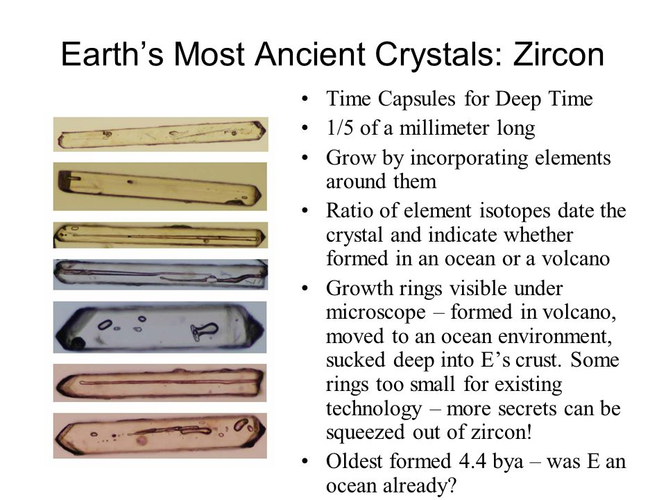 Earths Most Ancient Crystals: Zircon Time Capsules for Deep Time 1/5 of a millimeter long Grow by incorporating elements around them Ratio of element isotopes date the crystal and indicate whether formed in an ocean or a volcano Growth rings visible under microscope – formed in volcano, moved to an ocean environment, sucked deep into Es crust.