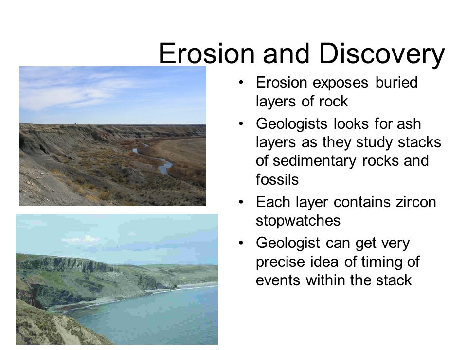Erosion and Discovery Erosion exposes buried layers of rock Geologists looks for ash layers as they study stacks of sedimentary rocks and fossils Each layer contains zircon stopwatches Geologist can get very precise idea of timing of events within the stack