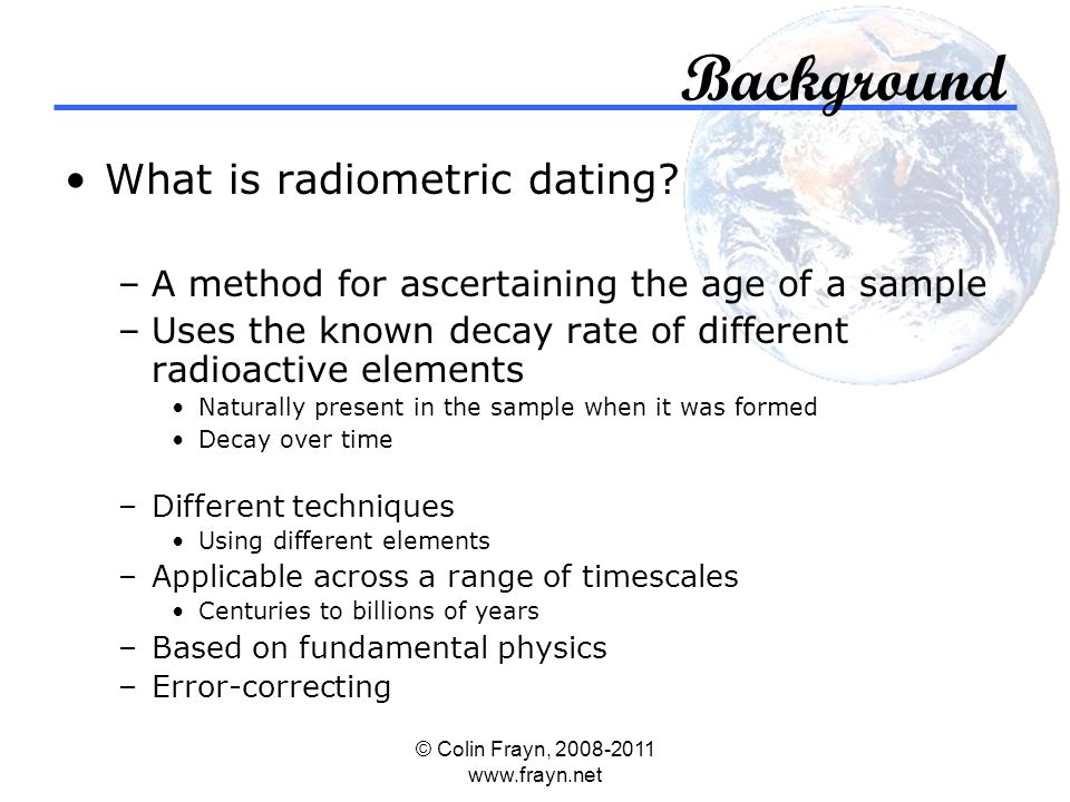 © Colin Frayn, 2008-2011 www.frayn.net Background What is radiometric dating.
