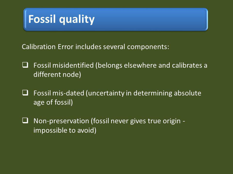 Fossil quality Calibration Error includes several components: Fossil misidentified (belongs elsewhere and calibrates a different node) Fossil mis-dated (uncertainty in determining absolute age of fossil) Non-preservation (fossil never gives true origin - impossible to avoid)