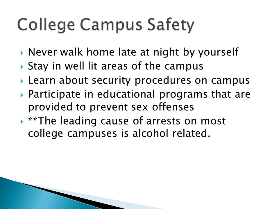 Never walk home late at night by yourself Stay in well lit areas of the campus Learn about security procedures on campus Participate in educational programs that are provided to prevent sex offenses **The leading cause of arrests on most college campuses is alcohol related.