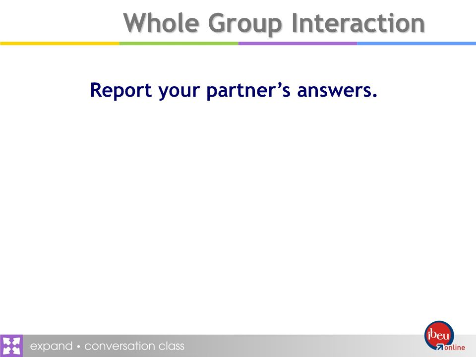 Whole Group Interaction Report your partners answers.