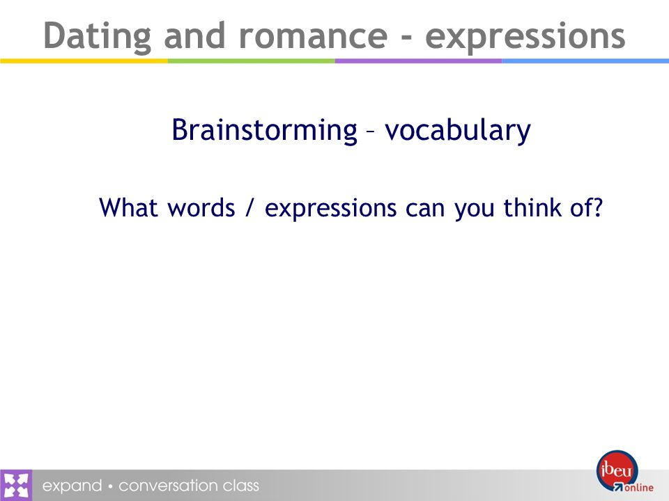 Dating and romance - expressions Brainstorming – vocabulary What words / expressions can you think of