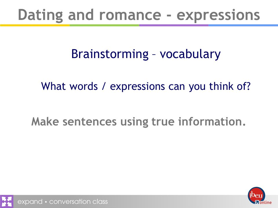 Dating and romance - expressions Brainstorming – vocabulary What words / expressions can you think of.