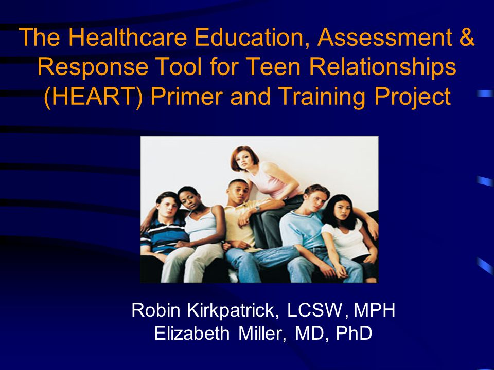 The Healthcare Education, Assessment & Response Tool for Teen Relationships (HEART) Primer and Training Project Robin Kirkpatrick, LCSW, MPH Elizabeth Miller, MD, PhD