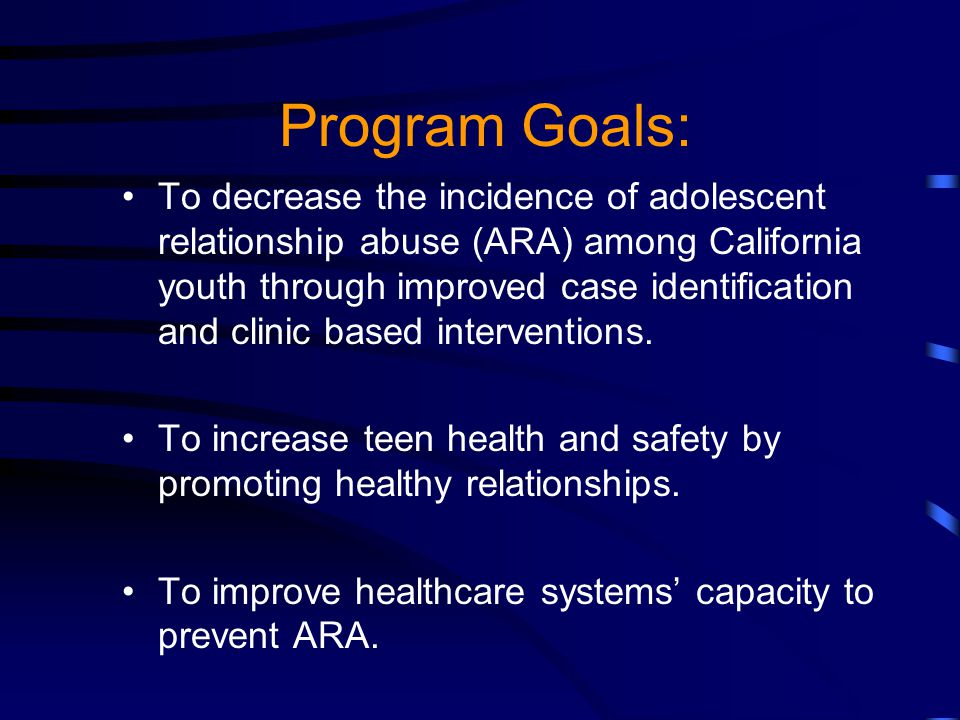 Program Goals: To decrease the incidence of adolescent relationship abuse (ARA) among California youth through improved case identification and clinic based interventions.