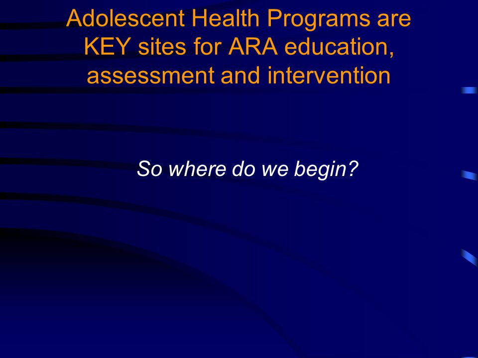 Adolescent Health Programs are KEY sites for ARA education, assessment and intervention So where do we begin