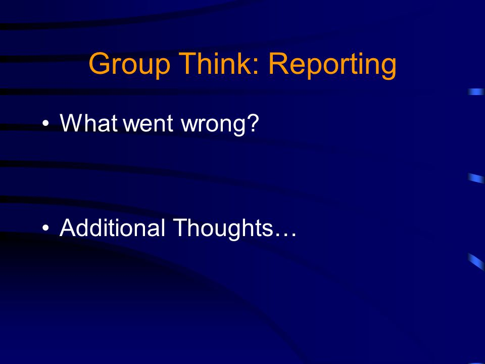 Group Think: Reporting What went wrong Additional Thoughts…