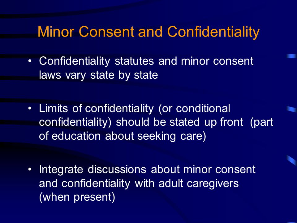 Minor Consent and Confidentiality Confidentiality statutes and minor consent laws vary state by state Limits of confidentiality (or conditional confidentiality) should be stated up front (part of education about seeking care) Integrate discussions about minor consent and confidentiality with adult caregivers (when present)