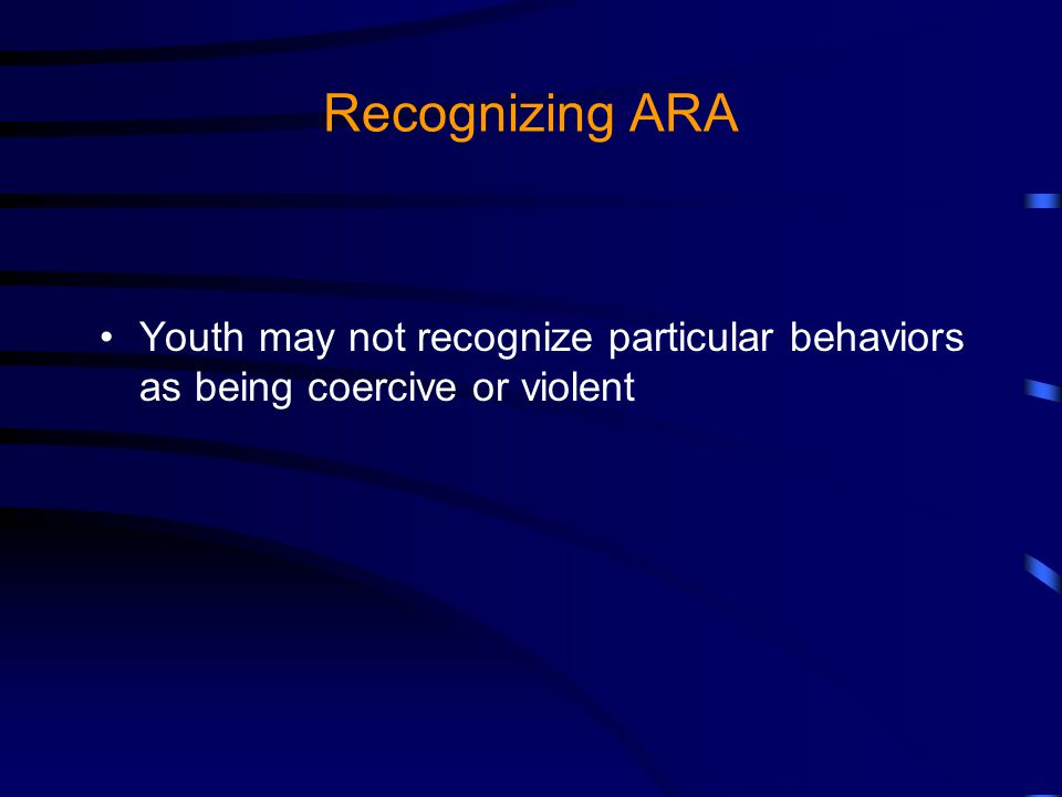Recognizing ARA Youth may not recognize particular behaviors as being coercive or violent
