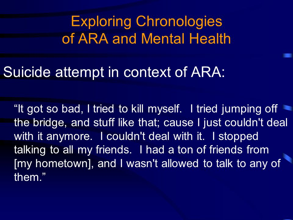 Exploring Chronologies of ARA and Mental Health Suicide attempt in context of ARA: It got so bad, I tried to kill myself.
