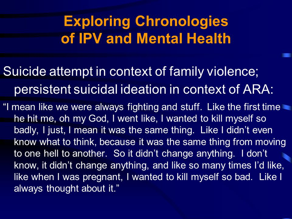 Exploring Chronologies of IPV and Mental Health Suicide attempt in context of family violence; persistent suicidal ideation in context of ARA: I mean like we were always fighting and stuff.
