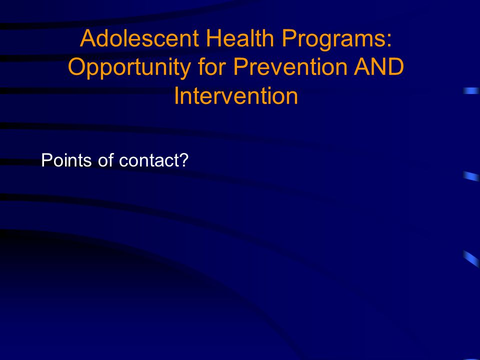 Adolescent Health Programs: Opportunity for Prevention AND Intervention Points of contact