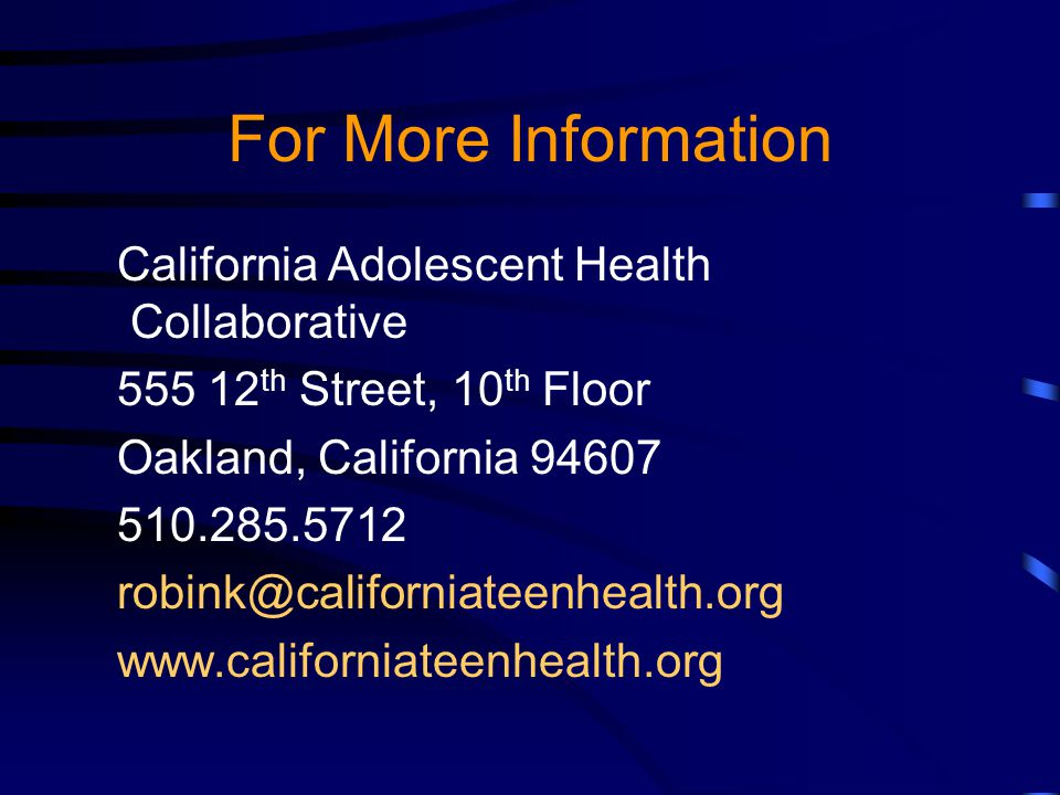 For More Information California Adolescent Health Collaborative 555 12 th Street, 10 th Floor Oakland, California 94607 510.285.5712 robink@californiateenhealth.org www.californiateenhealth.org