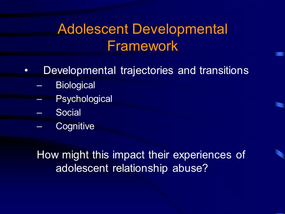 Adolescent Developmental Framework Developmental trajectories and transitions –Biological –Psychological –Social –Cognitive How might this impact their experiences of adolescent relationship abuse