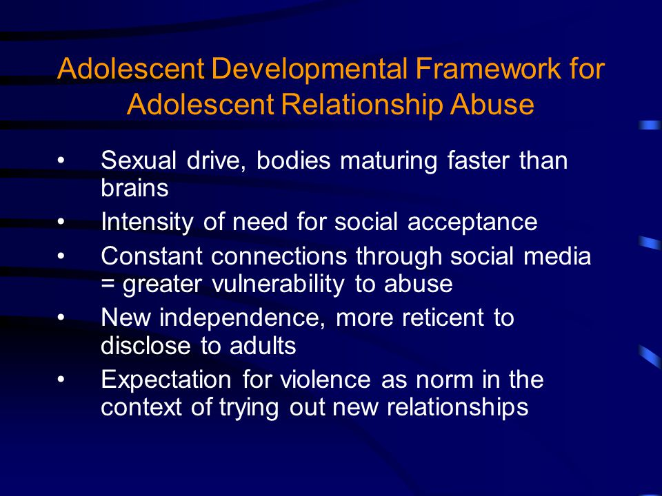 Adolescent Developmental Framework for Adolescent Relationship Abuse Sexual drive, bodies maturing faster than brains Intensity of need for social acceptance Constant connections through social media = greater vulnerability to abuse New independence, more reticent to disclose to adults Expectation for violence as norm in the context of trying out new relationships