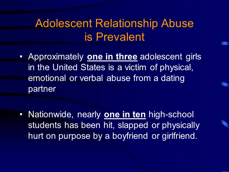 Adolescent Relationship Abuse is Prevalent Approximately one in three adolescent girls in the United States is a victim of physical, emotional or verbal abuse from a dating partner Nationwide, nearly one in ten high-school students has been hit, slapped or physically hurt on purpose by a boyfriend or girlfriend.