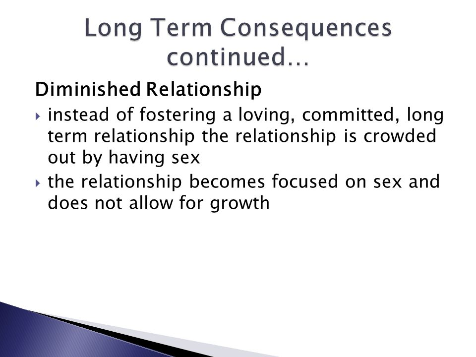 Diminished Relationship instead of fostering a loving, committed, long term relationship the relationship is crowded out by having sex the relationship becomes focused on sex and does not allow for growth