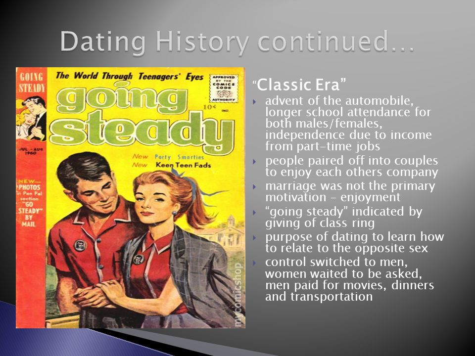 Classic Era advent of the automobile, longer school attendance for both males/females, independence due to income from part-time jobs people paired off into couples to enjoy each others company marriage was not the primary motivation – enjoyment going steady indicated by giving of class ring purpose of dating to learn how to relate to the opposite sex control switched to men, women waited to be asked, men paid for movies, dinners and transportation