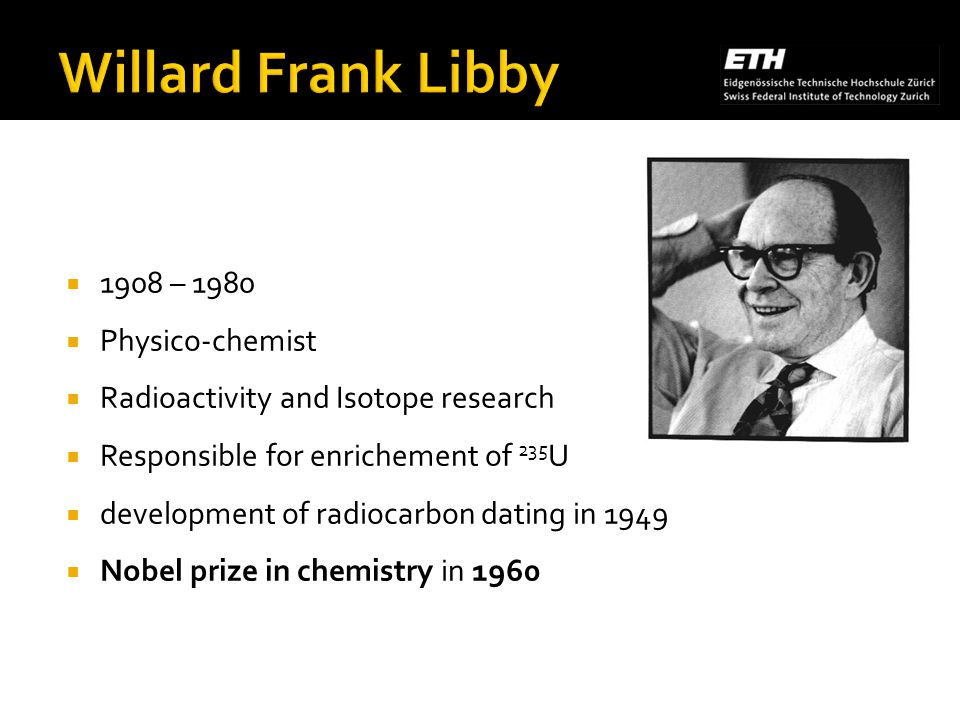 1908 – 1980 Physico-chemist Radioactivity and Isotope research Responsible for enrichement of 235 U development of radiocarbon dating in 1949 Nobel prize in chemistry in 1960