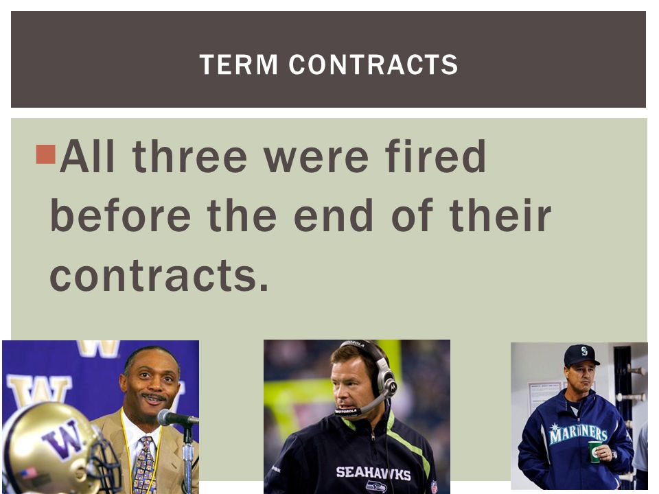 All three were fired before the end of their contracts. TERM CONTRACTS