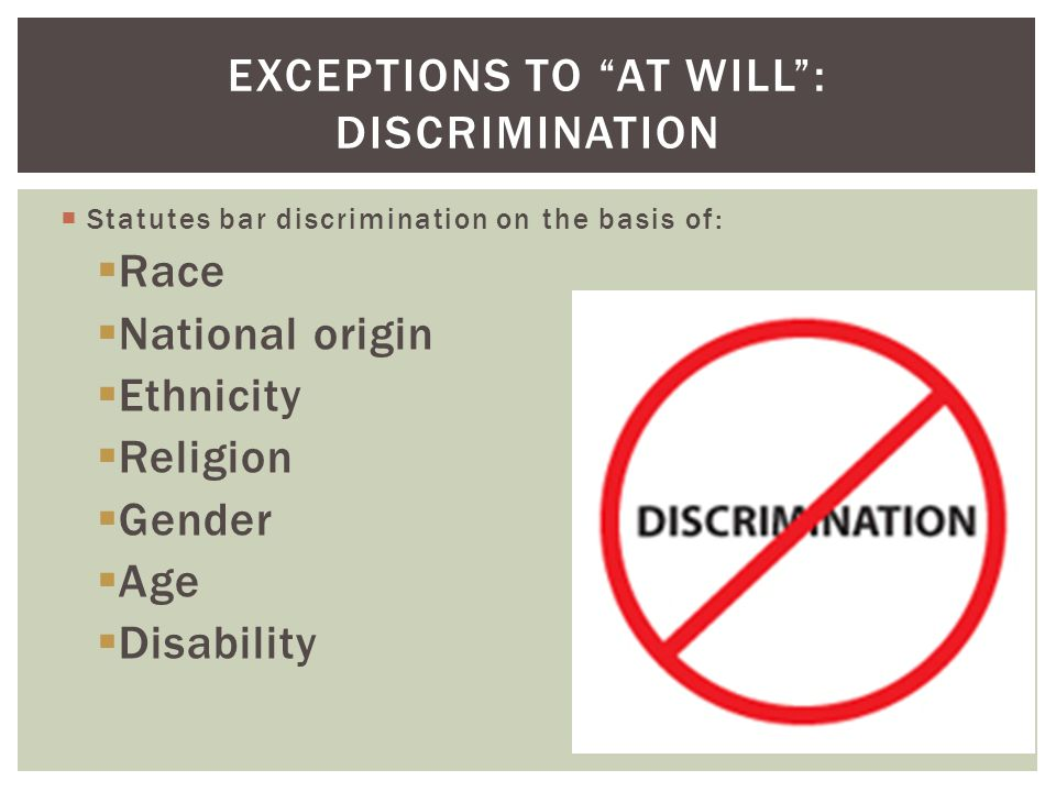 Statutes bar discrimination on the basis of: Race National origin Ethnicity Religion Gender Age Disability EXCEPTIONS TO AT WILL: DISCRIMINATION