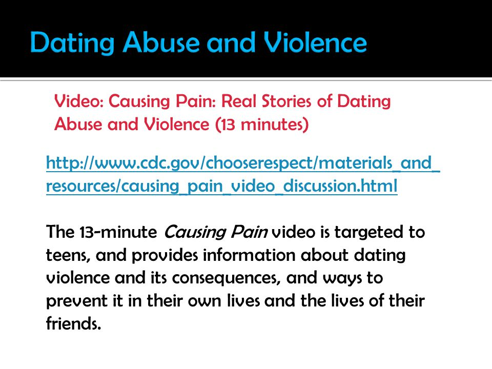 http://www.cdc.gov/chooserespect/materials_and_ resources/causing_pain_video_discussion.html The 13-minute Causing Pain video is targeted to teens, and provides information about dating violence and its consequences, and ways to prevent it in their own lives and the lives of their friends.
