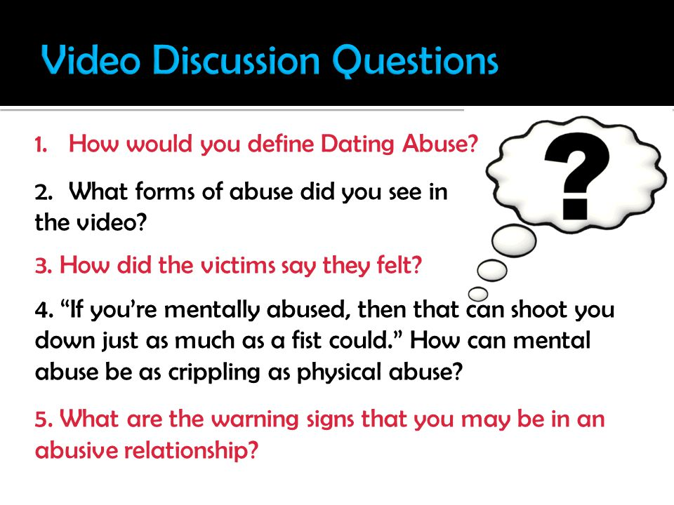 1.How would you define Dating Abuse. 2.What forms of abuse did you see in the video.