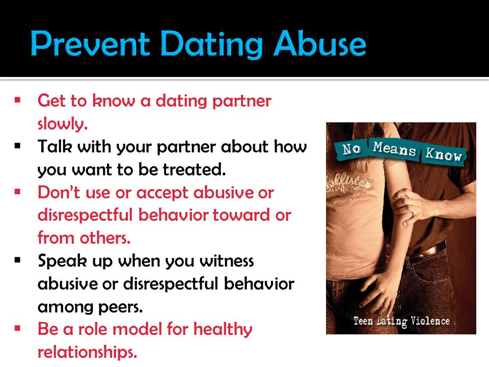Get to know a dating partner slowly. Talk with your partner about how you want to be treated.