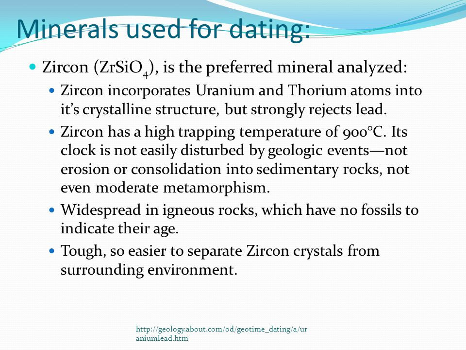 Minerals used for dating: Zircon (ZrSiO 4 ), is the preferred mineral analyzed: Zircon incorporates Uranium and Thorium atoms into its crystalline structure, but strongly rejects lead.