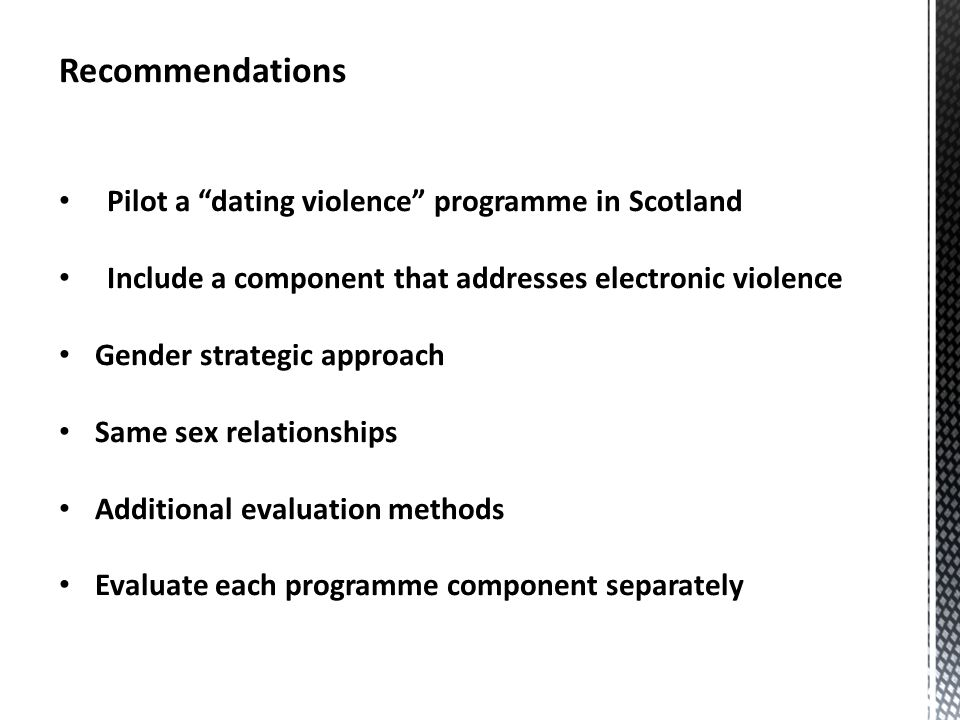 Recommendations Pilot a dating violence programme in Scotland Include a component that addresses electronic violence Gender strategic approach Same sex relationships Additional evaluation methods Evaluate each programme component separately