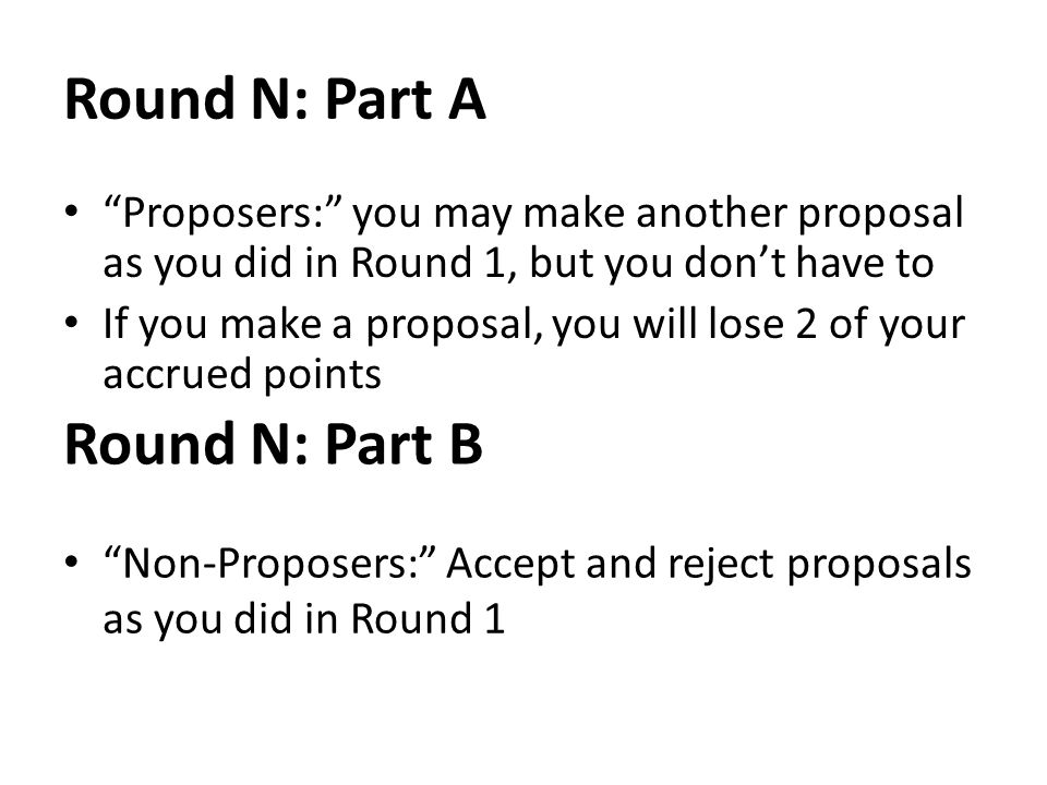 Round N: Part A Proposers: you may make another proposal as you did in Round 1, but you dont have to If you make a proposal, you will lose 2 of your accrued points Round N: Part B Non-Proposers: Accept and reject proposals as you did in Round 1