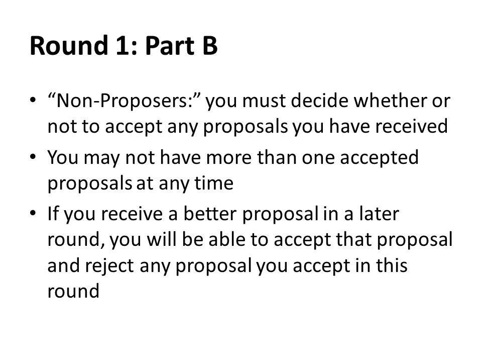 Round 1: Part B Non-Proposers: you must decide whether or not to accept any proposals you have received You may not have more than one accepted proposals at any time If you receive a better proposal in a later round, you will be able to accept that proposal and reject any proposal you accept in this round