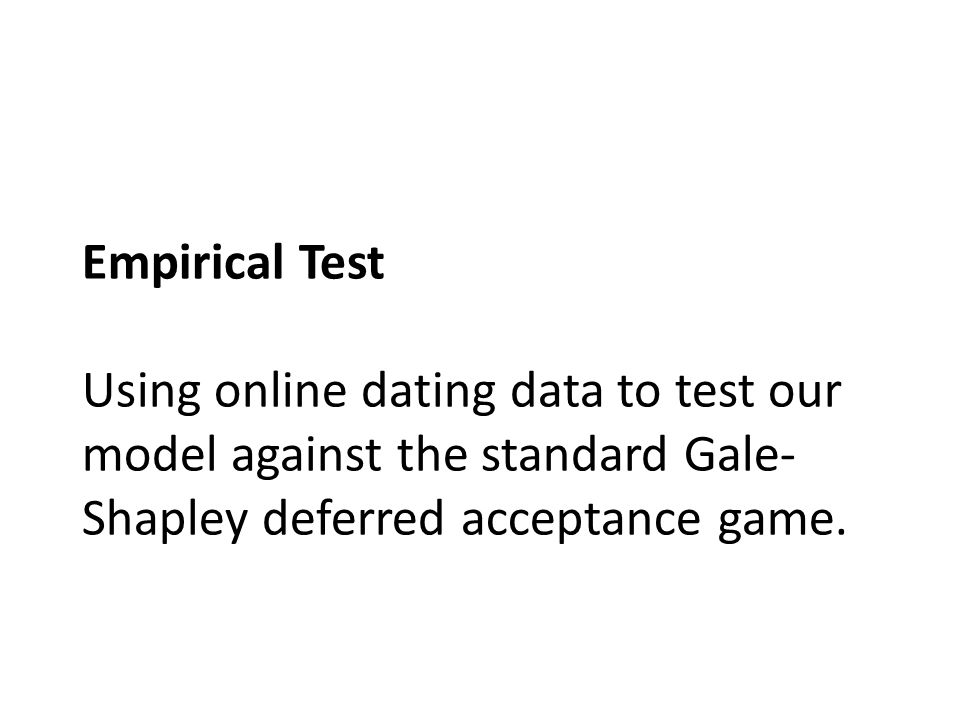 Empirical Test Using online dating data to test our model against the standard Gale- Shapley deferred acceptance game.